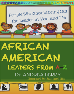 Get your copy today:   African American Leaders from A to Z: People Who Should Bring out the Leader in You and Me by Dr. Andrea Berry  Link: http://amzn.com/B00WKW2YSC